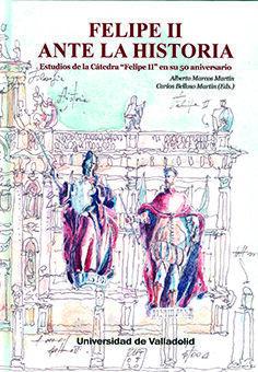 FELIPE II ANTE LA HISTORIA. ESTUDIOS DE LA CATEDRA