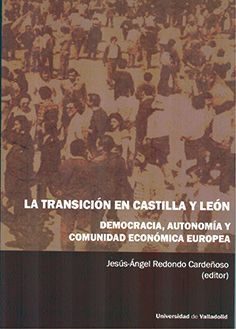 LA TRANSICIÓN EN CASTILLA Y LEÓN. DEMOCRACIA, AUTONOMÍA Y COMUNIDAD ECONÓMICA EUROPEA