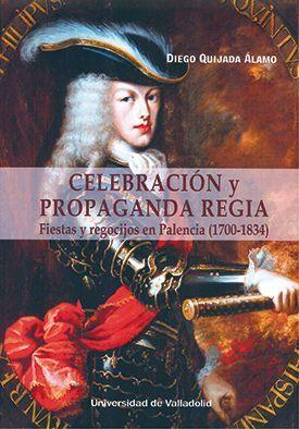 CELEBRACIÓN Y PROPAGANDA REGIA. FIESTAS Y REGOCIJOS EN PALENCIA (1700-1834)