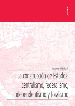 LA CONSTRUCCION DE ESTADOS: CENTRALISMO, FEDERALISMO, INDEPENDENTISMO Y FORALISMO