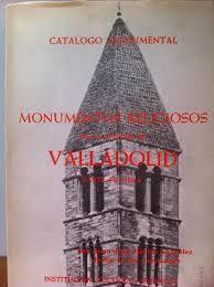 CATÁLOGO MONUMENTAL. MONUMENTOS RELIGIOSOS DE LA CIUDAD DE VALLADOLID (TOMO 1)