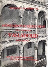 CATÁLOGO MONUMENTAL. MONUMENTOS RELIGIOSOS DE LA CIUDAD DE VALLADOLID (TOMO 2)