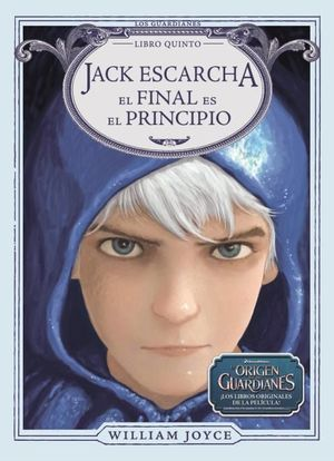 JACK ESCARCHA EL FINAL ES EL PRINCIPIO (LOS ORIGENES DE LOS GUARDIANES 5)