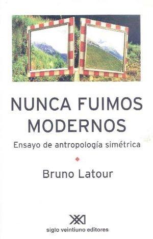 NUNCA FUIMOS MODERNOS. ENSAYO DE ANTROPOLOGIA SIMETRICA